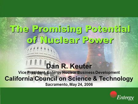 The Promising Potential of Nuclear Power The Promising Potential of Nuclear Power Dan R. Keuter Vice President, Entergy Nuclear Business Development California.