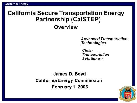 California Energy Commission California Secure Transportation Energy Partnership (CalSTEP) Overview Advanced Transportation Technologies James D. Boyd.