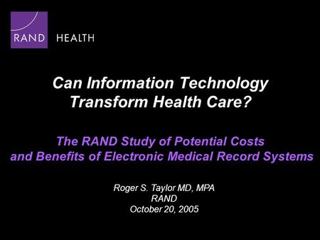 Can Information Technology Transform Health Care? The RAND Study of Potential Costs and Benefits of Electronic Medical Record Systems Roger S. Taylor MD,
