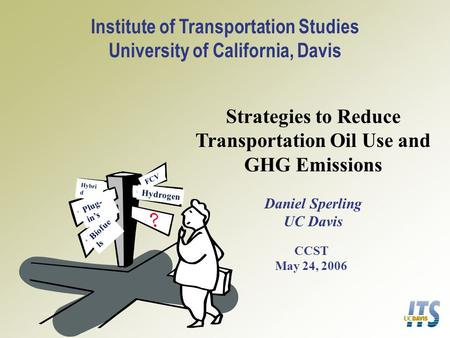 Strategies to Reduce Transportation Oil Use and GHG Emissions Daniel Sperling UC Davis CCST May 24, 2006 Institute of Transportation Studies University.