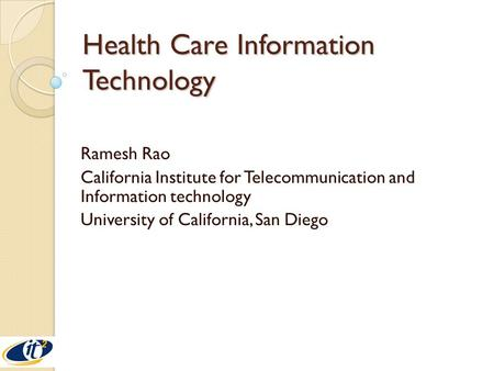Health Care Information Technology Ramesh Rao California Institute for Telecommunication and Information technology University of California, San Diego.