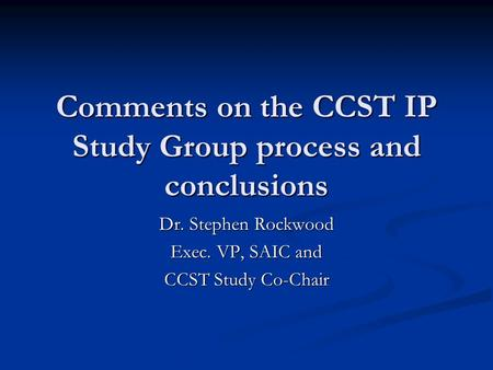 Comments on the CCST IP Study Group process and conclusions Dr. Stephen Rockwood Exec. VP, SAIC and CCST Study Co-Chair.