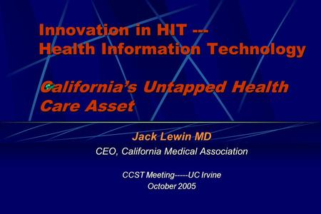 Innovation in HIT --- Health Information Technology Californias Untapped Health Care Asset Jack Lewin MD CEO, California Medical Association CCST Meeting-----UC.