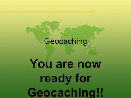Geocaching You are now ready for Geocaching!!. Geocaching.