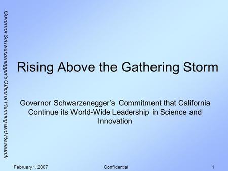 Governor Schwarzenegger's Office of Planning and Research February 1, 2007Confidential1 Rising Above the Gathering Storm Governor Schwarzeneggers Commitment.