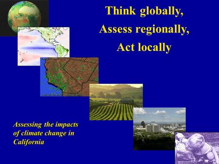 Think globally, Assess regionally, Act locally Assessing the impacts of climate change in California.