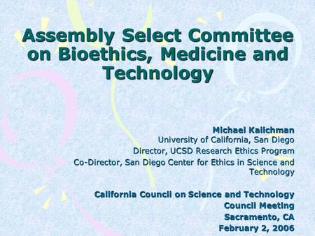 Assembly Select Committee on Bioethics, Medicine and Technology Michael Kalichman University of California, San Diego Director, UCSD Research Ethics Program.