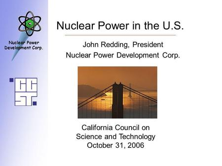 Nuclear Power Development Corp. Nuclear Power in the U.S. John Redding, President Nuclear Power Development Corp. California Council on Science and Technology.