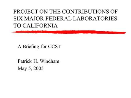 PROJECT ON THE CONTRIBUTIONS OF SIX MAJOR FEDERAL LABORATORIES TO CALIFORNIA A Briefing for CCST Patrick H. Windham May 5, 2005.