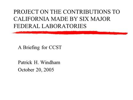 PROJECT ON THE CONTRIBUTIONS TO CALIFORNIA MADE BY SIX MAJOR FEDERAL LABORATORIES A Briefing for CCST Patrick H. Windham October 20, 2005.