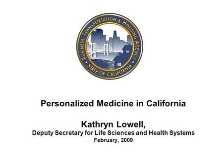 Personalized Medicine in California Kathryn Lowell, Deputy Secretary for Life Sciences and Health Systems February, 2009.