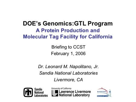 Briefing to CCST February 1, 2006 Dr. Leonard M. Napolitano, Jr. Sandia National Laboratories Livermore, CA DOEs Genomics:GTL Program A Protein Production.