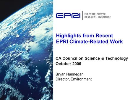 Highlights from Recent EPRI Climate-Related Work CA Council on Science & Technology October 2006 Bryan Hannegan Director, Environment.
