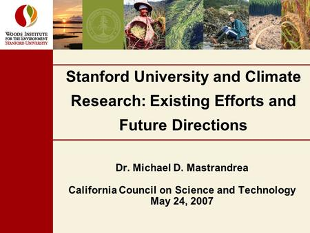 Stanford University and Climate Research: Existing Efforts and Future Directions Dr. Michael D. Mastrandrea California Council on Science and Technology.