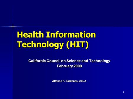 1 Health Information Technology (HIT) California Council on Science and Technology February 2009 Alfonso F. Cardenas, UCLA.