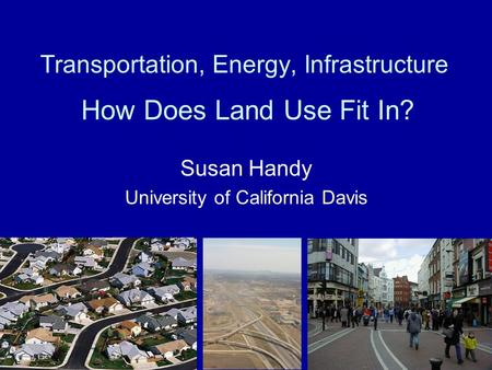 Transportation, Energy, Infrastructure How Does Land Use Fit In? Susan Handy University of California Davis.