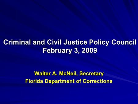 Walter A. McNeil, Secretary Florida Department of Corrections Criminal and Civil Justice Policy Council February 3, 2009.