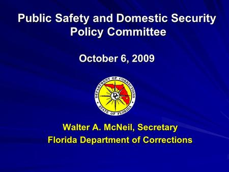Walter A. McNeil, Secretary Florida Department of Corrections Public Safety and Domestic Security Policy Committee Policy Committee October 6, 2009.