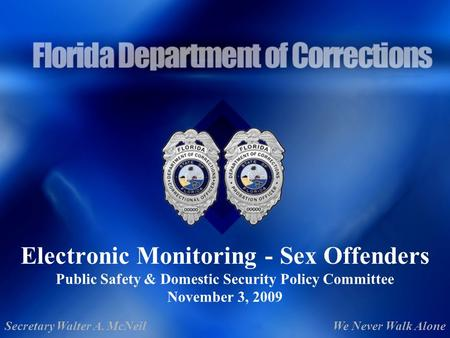 Electronic Monitoring - Sex Offenders Public Safety & Domestic Security Policy Committee November 3, 2009 Secretary Walter A. McNeilWe Never Walk Alone.