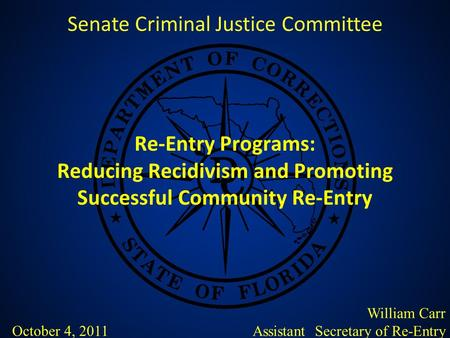 Re-Entry Programs: Reducing Recidivism and Promoting Successful Community Re-Entry Senate Criminal Justice Committee William Carr Assistant Secretary of.