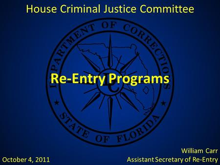 Re-Entry Programs House Criminal Justice Committee William Carr Assistant Secretary of Re-Entry October 4, 2011.