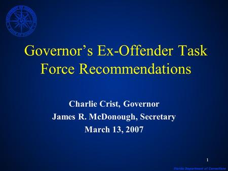 1 Governors Ex-Offender Task Force Recommendations Charlie Crist, Governor James R. McDonough, Secretary March 13, 2007.