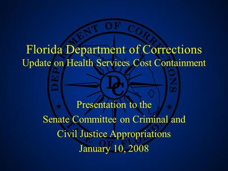 1 Florida Department of Corrections Update on Health Services Cost Containment Presentation to the Senate Committee on Criminal and Civil Justice Appropriations.