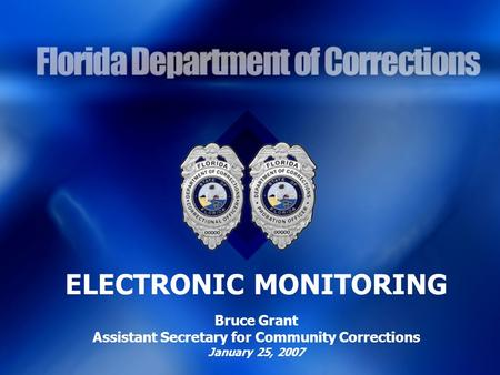 ELECTRONIC MONITORING Bruce Grant Assistant Secretary for Community Corrections January 25, 2007.