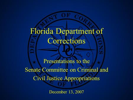 1 Florida Department of Corrections Presentations to the Senate Committee on Criminal and Civil Justice Appropriations December 13, 2007.