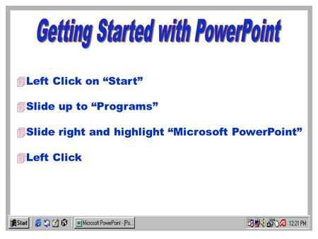 4Left Click on Start 4Slide up to Programs 4Slide right and highlight Microsoft PowerPoint Left Click.