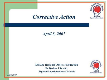 April 2007 Corrective Action April 3, 2007 DuPage Regional Office of Education Dr. Darlene J Ruscitti, Regional Superintendent of Schools.