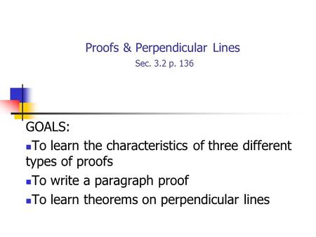 Proofs & Perpendicular Lines Sec. 3.2 p. 136 GOALS: To learn the characteristics of three different types of proofs To write a paragraph proof To learn.