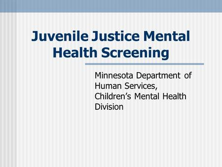 Juvenile Justice Mental Health Screening Minnesota Department of Human Services, Childrens Mental Health Division.