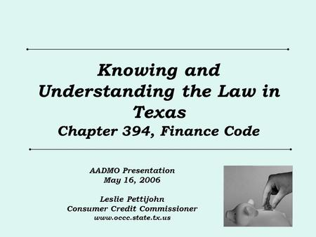Knowing and Understanding the Law in Texas Chapter 394, Finance Code AADMO Presentation May 16, 2006 Leslie Pettijohn Consumer Credit Commissioner www.occc.state.tx.us.