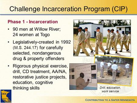 Challenge Incarceration Program (CIP) Phase 1 - Incarceration 90 men at Willow River; 24 women at Togo Legislatively-created in 1992 (M.S. 244.17) for.