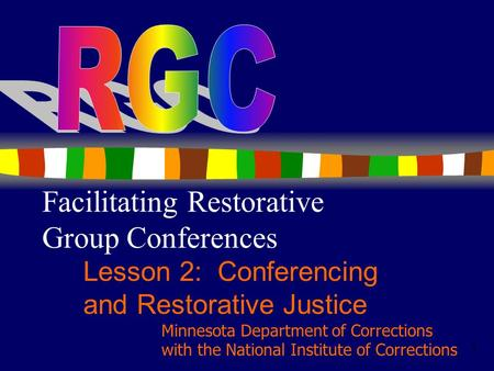1 Facilitating Restorative Group Conferences Lesson 2: Conferencing and Restorative Justice Minnesota Department of Corrections with the National Institute.