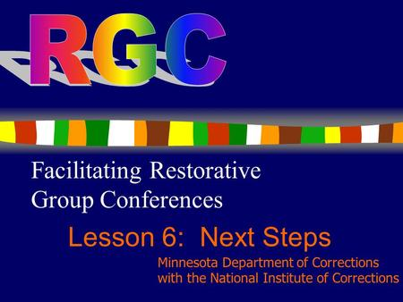 1 Facilitating Restorative Group Conferences Lesson 6: Next Steps Minnesota Department of Corrections with the National Institute of Corrections.