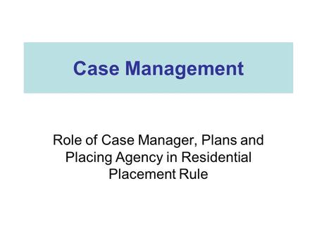 Case Management Role of Case Manager, Plans and Placing Agency in Residential Placement Rule.