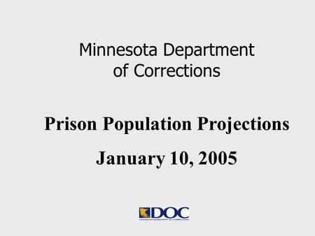 Prison Population Projections January 10, 2005 Minnesota Department of Corrections.