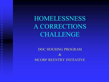 HOMELESSNESS A CORRECTIONS CHALLENGE DOC HOUSING PROGRAM & MCORP REENTRY INITIATIVE.