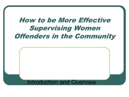 How to be More Effective Supervising Women Offenders in the Community Introduction and Overview.