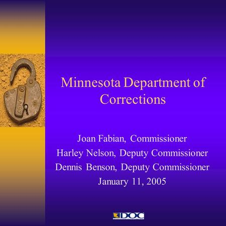 Minnesota Department of Corrections Joan Fabian, Commissioner Harley Nelson, Deputy Commissioner Dennis Benson, Deputy Commissioner January 11, 2005.