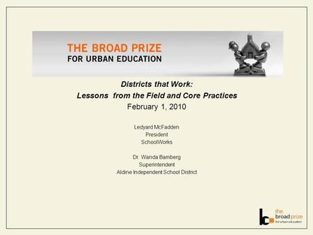 Districts that Work: Lessons from the Field and Core Practices February 1, 2010 Ledyard McFadden President SchoolWorks Dr. Wanda Bamberg Superintendent.