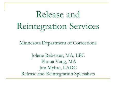 Release and Reintegration Services Minnesota Department of Corrections Jolene Rebertus, MA, LPC Phoua Vang, MA Jim Myhre, LADC Release and Reintegration.