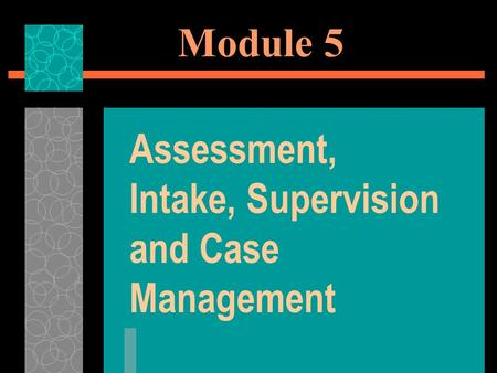 Module 5 Assessment, Intake, Supervision and Case Management.