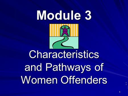 1 Module 3 : Characteristics and Pathways of Women Offenders.