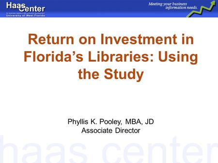 Haas center Meeting your business information needs. Return on Investment in Floridas Libraries: Using the Study Phyllis K. Pooley, MBA, JD Associate Director.