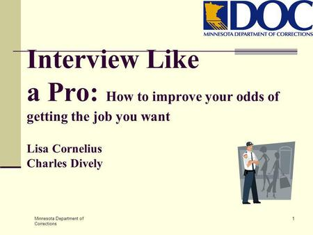 Minnesota Department of Corrections 1 Interview Like a Pro: How to improve your odds of getting the job you want Lisa Cornelius Charles Dively.