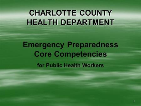 1 CHARLOTTE COUNTY HEALTH DEPARTMENT Emergency Preparedness Core Competencies for Public Health Workers.