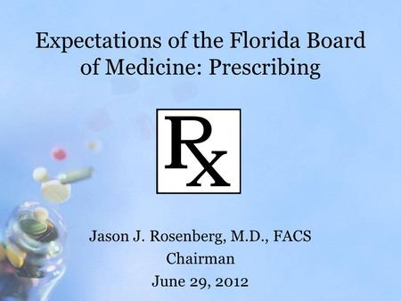 Expectations of the Florida Board of Medicine: Prescribing Jason J. Rosenberg, M.D., FACS Chairman June 29, 2012.